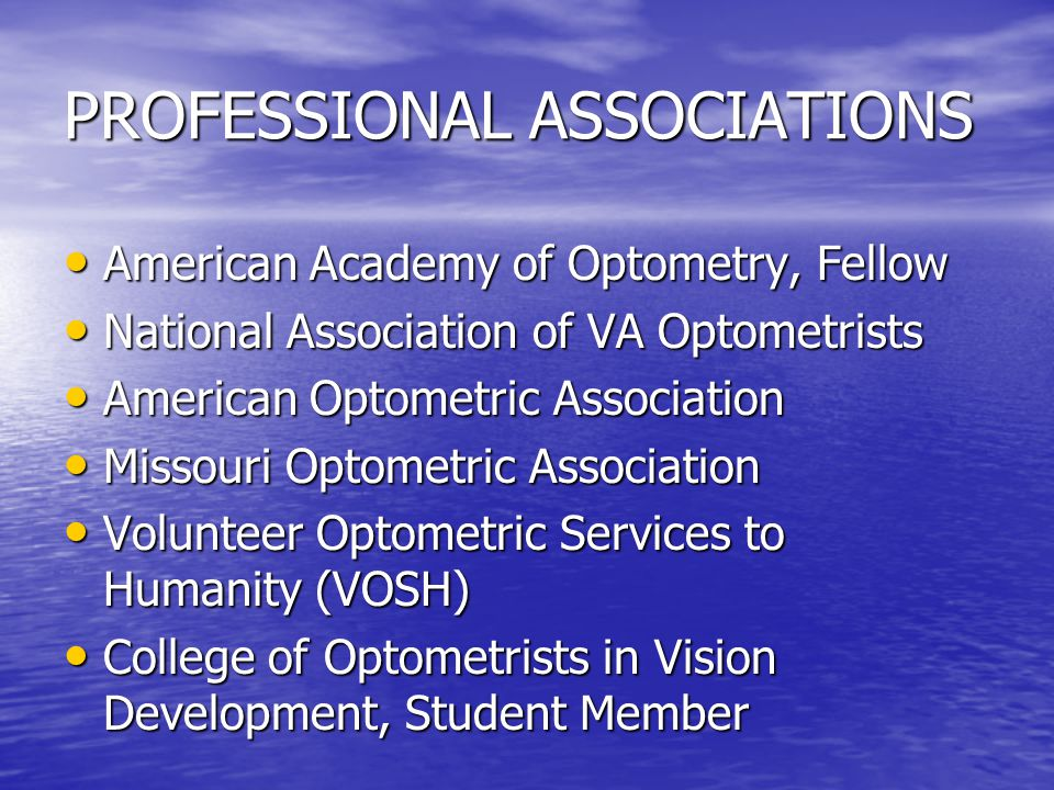 PROFESSIONAL ASSOCIATIONS American Academy of Optometry, Fellow American Academy of Optometry, Fellow National Association of VA Optometrists National Association of VA Optometrists American Optometric Association American Optometric Association Missouri Optometric Association Missouri Optometric Association Volunteer Optometric Services to Humanity (VOSH) Volunteer Optometric Services to Humanity (VOSH) College of Optometrists in Vision Development, Student Member College of Optometrists in Vision Development, Student Member