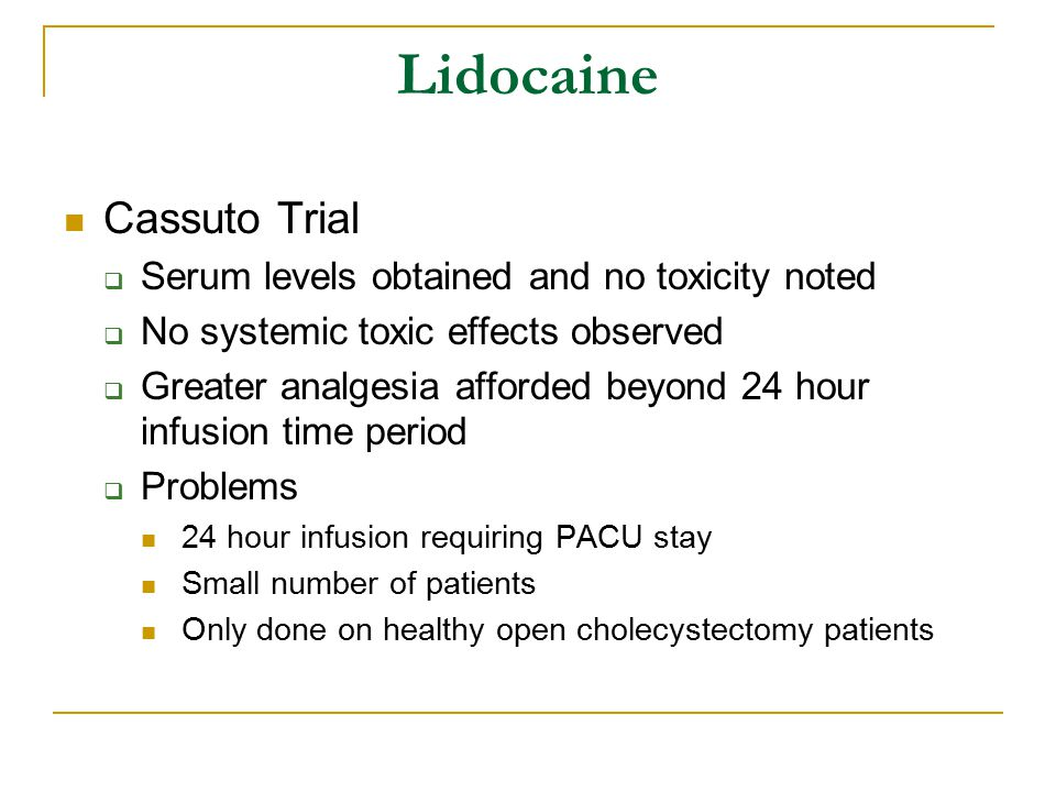 Cassuto Trial  Serum levels obtained and no toxicity noted  No systemic toxic effects observed  Greater analgesia afforded beyond 24 hour infusion time period  Problems 24 hour infusion requiring PACU stay Small number of patients Only done on healthy open cholecystectomy patients Lidocaine