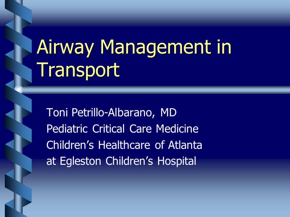 Airway Management in Transport Toni Petrillo-Albarano, MD Pediatric Critical Care Medicine Children's Healthcare of Atlanta at Egleston Children's Hospital