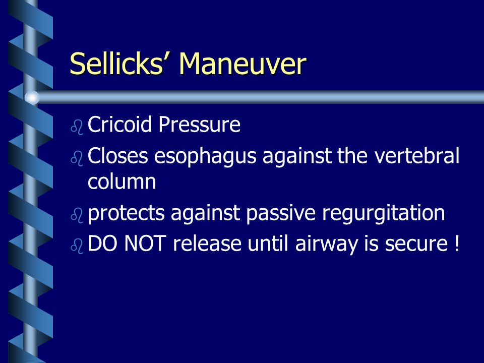 Sellicks' Maneuver b b Cricoid Pressure b b Closes esophagus against the vertebral column b b protects against passive regurgitation b b DO NOT release until airway is secure !