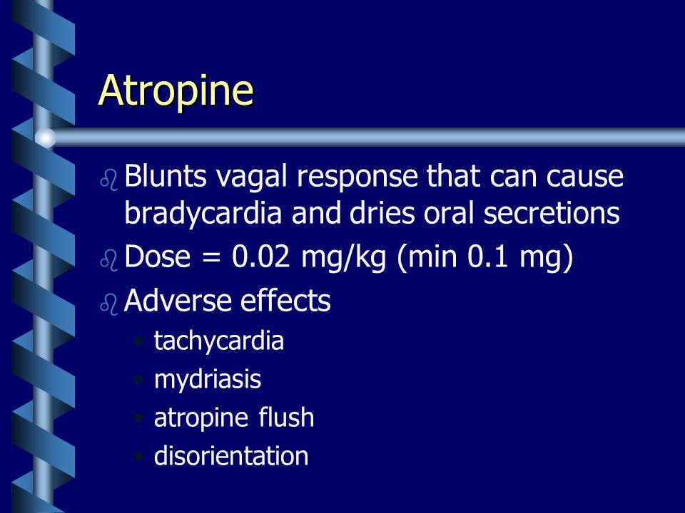 Atropine b b Blunts vagal response that can cause bradycardia and dries oral secretions b b Dose = 0.02 mg/kg (min 0.1 mg) b b Adverse effects tachycardia mydriasis atropine flush disorientation