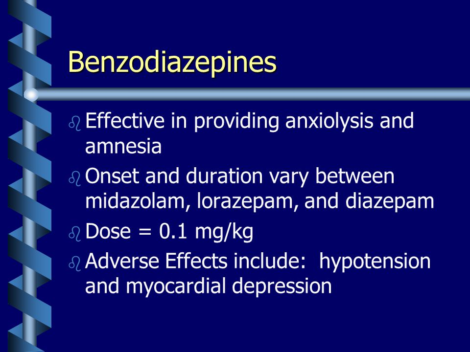 Benzodiazepines b b Effective in providing anxiolysis and amnesia b b Onset and duration vary between midazolam, lorazepam, and diazepam b b Dose = 0.1 mg/kg b b Adverse Effects include: hypotension and myocardial depression