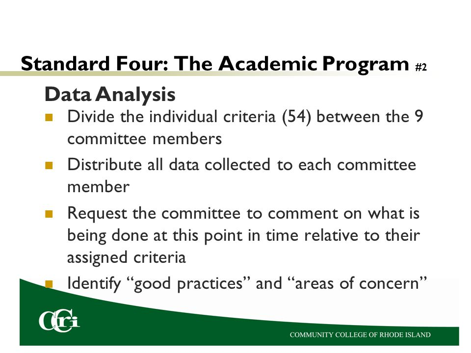 Standard Four: The Academic Program #2 Divide the individual criteria (54) between the 9 committee members Distribute all data collected to each committee member Request the committee to comment on what is being done at this point in time relative to their assigned criteria Identify good practices and areas of concern Data Analysis