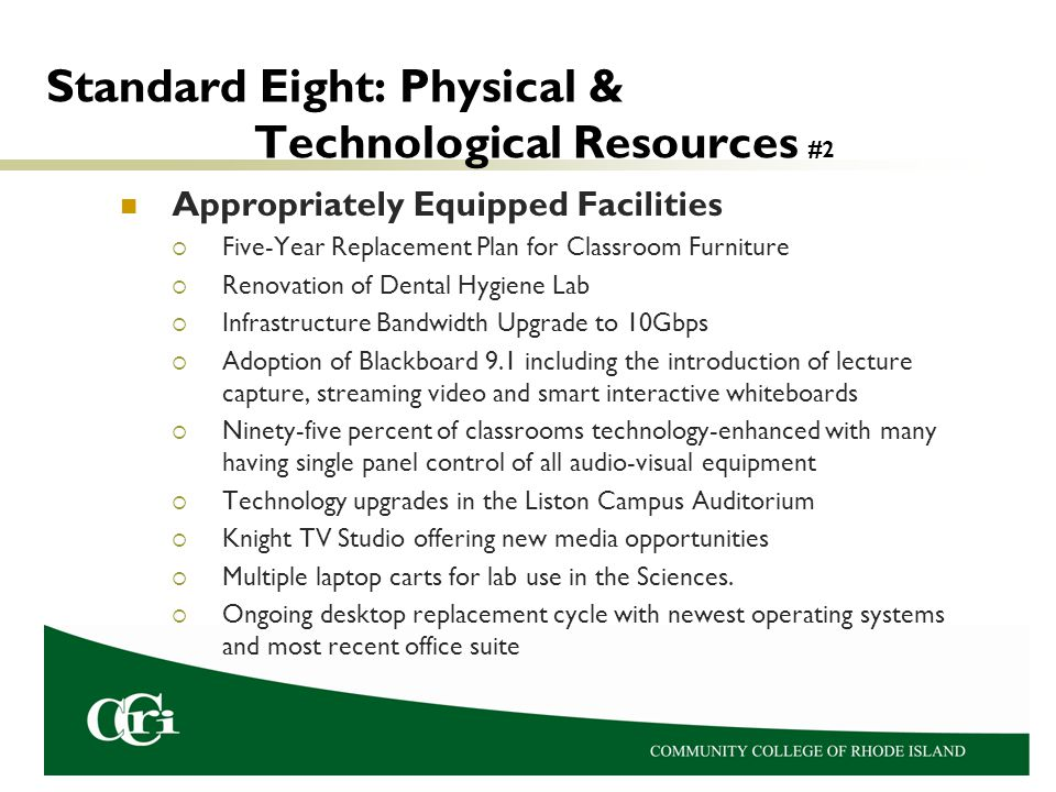 Standard Eight: Physical & Technological Resources #2 Appropriately Equipped Facilities  Five-Year Replacement Plan for Classroom Furniture  Renovation of Dental Hygiene Lab  Infrastructure Bandwidth Upgrade to 10Gbps  Adoption of Blackboard 9.1 including the introduction of lecture capture, streaming video and smart interactive whiteboards  Ninety-five percent of classrooms technology-enhanced with many having single panel control of all audio-visual equipment  Technology upgrades in the Liston Campus Auditorium  Knight TV Studio offering new media opportunities  Multiple laptop carts for lab use in the Sciences.