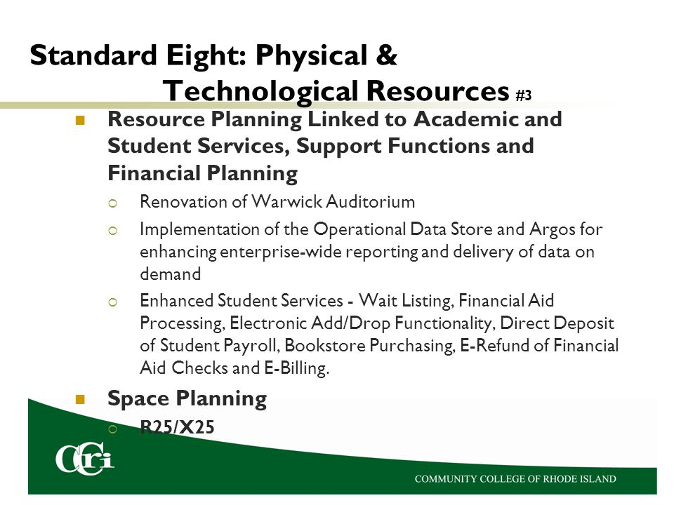 Standard Eight: Physical & Technological Resources #3 Resource Planning Linked to Academic and Student Services, Support Functions and Financial Planning  Renovation of Warwick Auditorium  Implementation of the Operational Data Store and Argos for enhancing enterprise-wide reporting and delivery of data on demand  Enhanced Student Services - Wait Listing, Financial Aid Processing, Electronic Add/Drop Functionality, Direct Deposit of Student Payroll, Bookstore Purchasing, E-Refund of Financial Aid Checks and E-Billing.