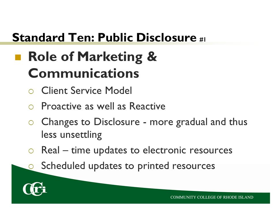 Standard Ten: Public Disclosure #1 Role of Marketing & Communications  Client Service Model  Proactive as well as Reactive  Changes to Disclosure - more gradual and thus less unsettling  Real – time updates to electronic resources  Scheduled updates to printed resources