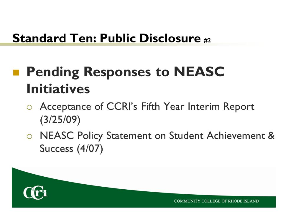 Standard Ten: Public Disclosure #2 Pending Responses to NEASC Initiatives  Acceptance of CCRI's Fifth Year Interim Report (3/25/09)  NEASC Policy Statement on Student Achievement & Success (4/07)