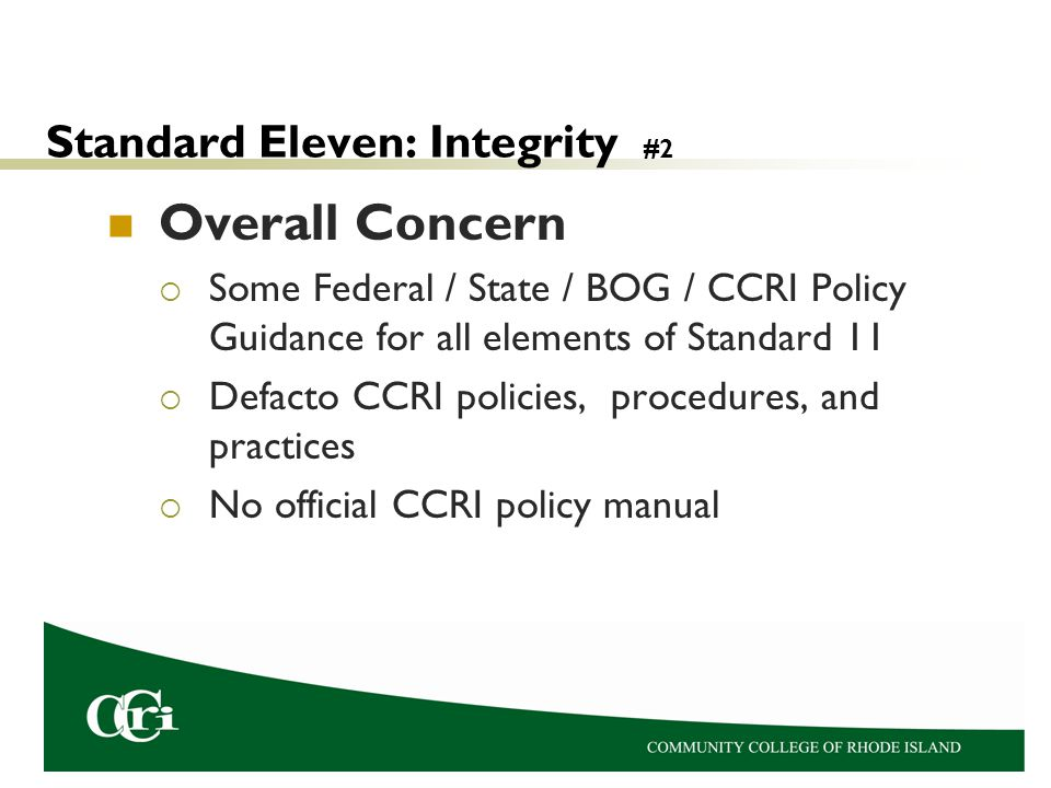 Standard Eleven: Integrity #2 Overall Concern  Some Federal / State / BOG / CCRI Policy Guidance for all elements of Standard 11  Defacto CCRI policies, procedures, and practices  No official CCRI policy manual