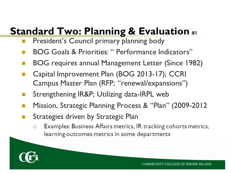 Standard Two: Planning & Evaluation #1 President's Council primary planning body BOG Goals & Priorities: Performance Indicators BOG requires annual Management Letter (Since 1982) Capital Improvement Plan (BOG 2013-17); CCRI Campus Master Plan (RFP; renewal/expansions ) Strengthening IR&P; Utilizing data-IRPL web Mission, Strategic Planning Process & Plan (2009-2012 Strategies driven by Strategic Plan  Examples: Business Affairs metrics, IR tracking cohorts metrics, learning outcomes metrics in some departments