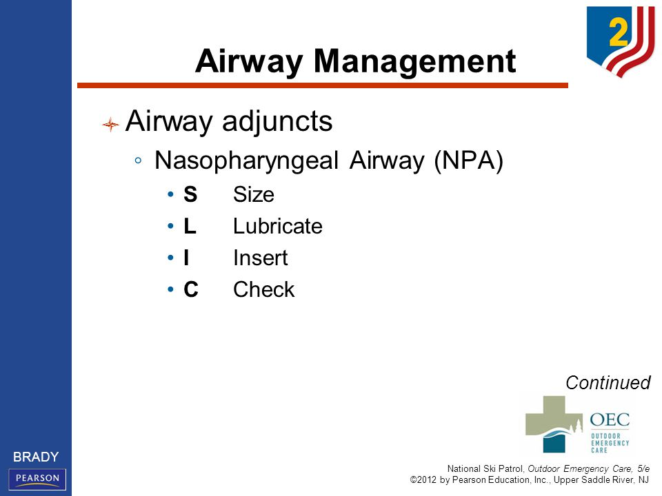 National Ski Patrol, Outdoor Emergency Care, 5/e ©2012 by Pearson Education, Inc., Upper Saddle River, NJ BRADY Airway Management Airway adjuncts ◦ Nasopharyngeal Airway (NPA) SSize LLubricate IInsert CCheck Continued