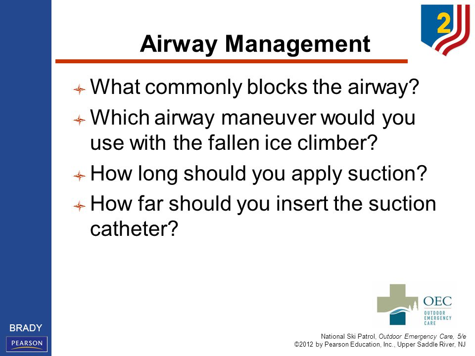 National Ski Patrol, Outdoor Emergency Care, 5/e ©2012 by Pearson Education, Inc., Upper Saddle River, NJ BRADY Airway Management What commonly blocks the airway.