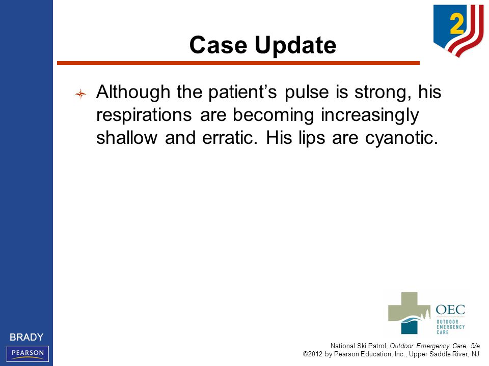 National Ski Patrol, Outdoor Emergency Care, 5/e ©2012 by Pearson Education, Inc., Upper Saddle River, NJ BRADY Case Update Although the patient's pulse is strong, his respirations are becoming increasingly shallow and erratic.
