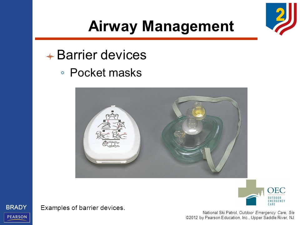 National Ski Patrol, Outdoor Emergency Care, 5/e ©2012 by Pearson Education, Inc., Upper Saddle River, NJ BRADY Airway Management Barrier devices ◦ Pocket masks Examples of barrier devices.