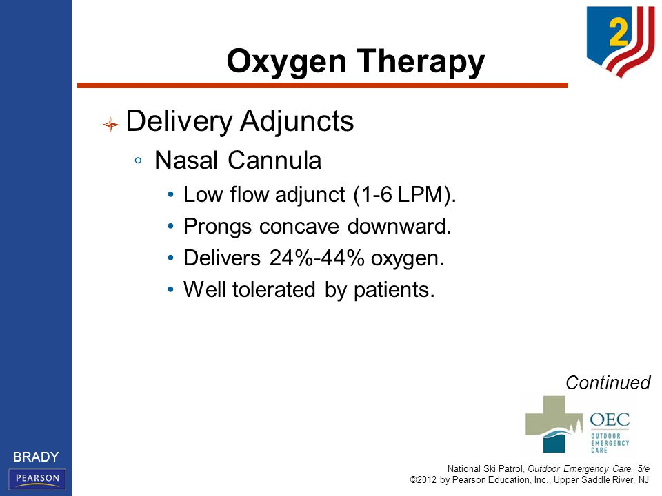 National Ski Patrol, Outdoor Emergency Care, 5/e ©2012 by Pearson Education, Inc., Upper Saddle River, NJ BRADY Oxygen Therapy Delivery Adjuncts ◦ Nasal Cannula Low flow adjunct (1-6 LPM).