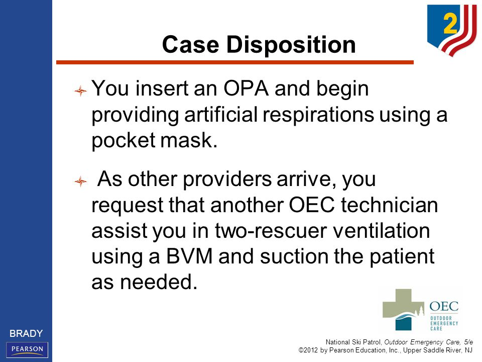 National Ski Patrol, Outdoor Emergency Care, 5/e ©2012 by Pearson Education, Inc., Upper Saddle River, NJ BRADY Case Disposition You insert an OPA and begin providing artificial respirations using a pocket mask.