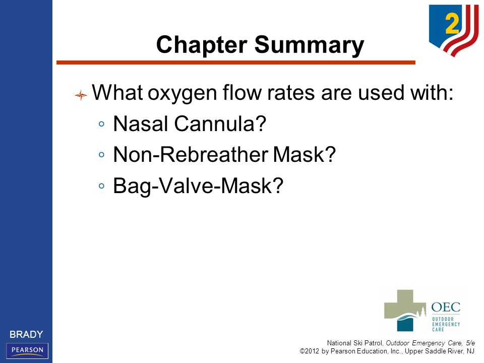 National Ski Patrol, Outdoor Emergency Care, 5/e ©2012 by Pearson Education, Inc., Upper Saddle River, NJ BRADY Chapter Summary What oxygen flow rates are used with: ◦ Nasal Cannula.