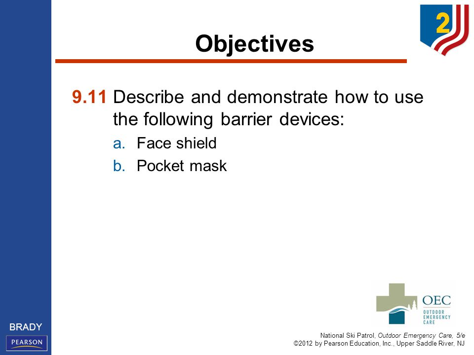 National Ski Patrol, Outdoor Emergency Care, 5/e ©2012 by Pearson Education, Inc., Upper Saddle River, NJ BRADY Objectives 9.11 Describe and demonstrate how to use the following barrier devices: a.Face shield b.Pocket mask