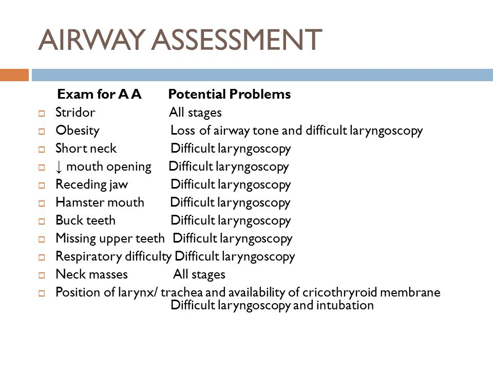 AIRWAY ASSESSMENT Exam for A A Potential Problems  Stridor All stages  Obesity Loss of airway tone and difficult laryngoscopy  Short neck Difficult laryngoscopy  ↓ mouth opening Difficult laryngoscopy  Receding jaw Difficult laryngoscopy  Hamster mouth Difficult laryngoscopy  Buck teeth Difficult laryngoscopy  Missing upper teeth Difficult laryngoscopy  Respiratory difficulty Difficult laryngoscopy  Neck masses All stages  Position of larynx/ trachea and availability of cricothryroid membrane Difficult laryngoscopy and intubation