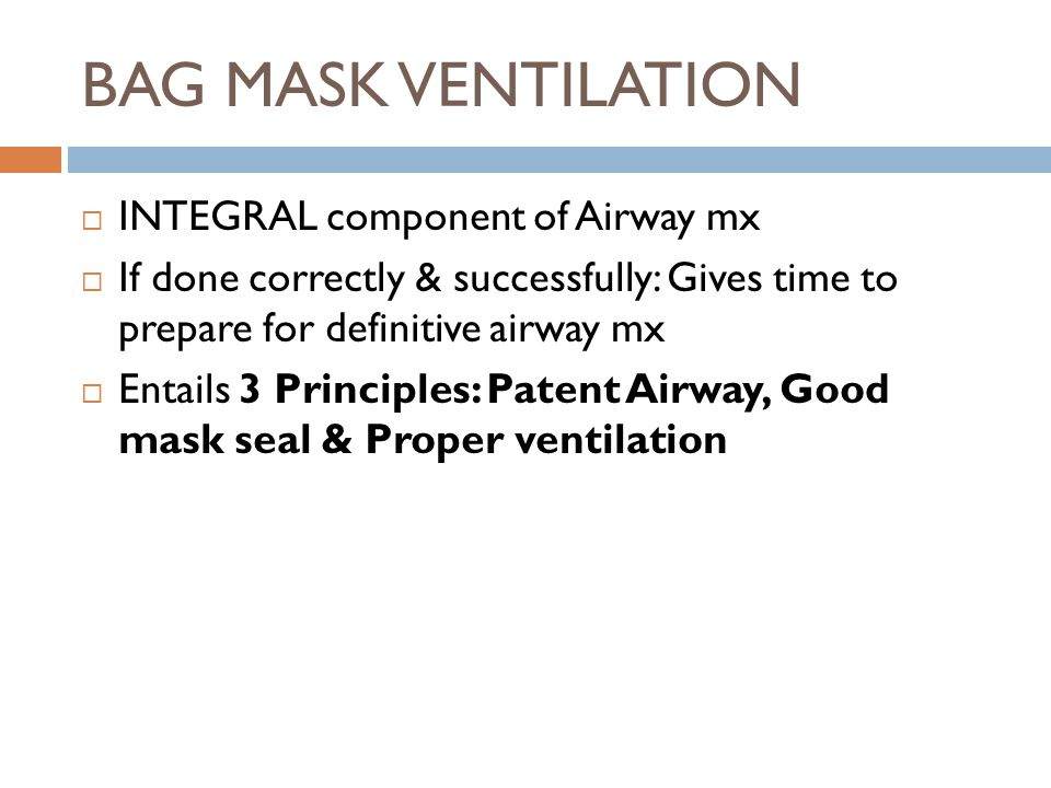  INTEGRAL component of Airway mx  If done correctly & successfully: Gives time to prepare for definitive airway mx  Entails 3 Principles: Patent Airway, Good mask seal & Proper ventilation
