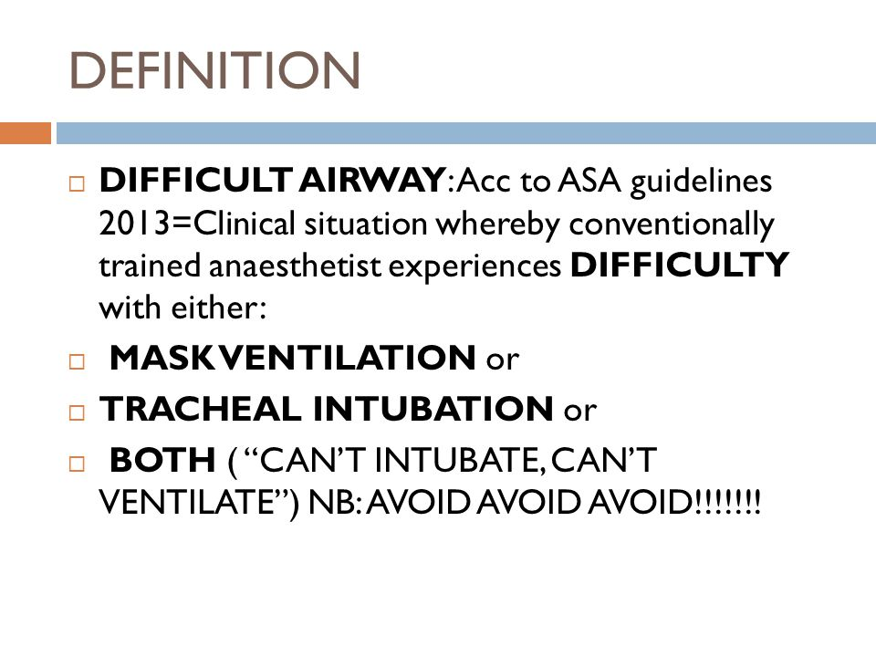 DIFFICULT MASK VENTILATION  Unassited anaesthetist cannot maintain arterial oxygen saturation ≥90% by mask ventilation using 100% Oxygen & positive pressure OR  Cannot reverse signs of inadequate ventilation eg.