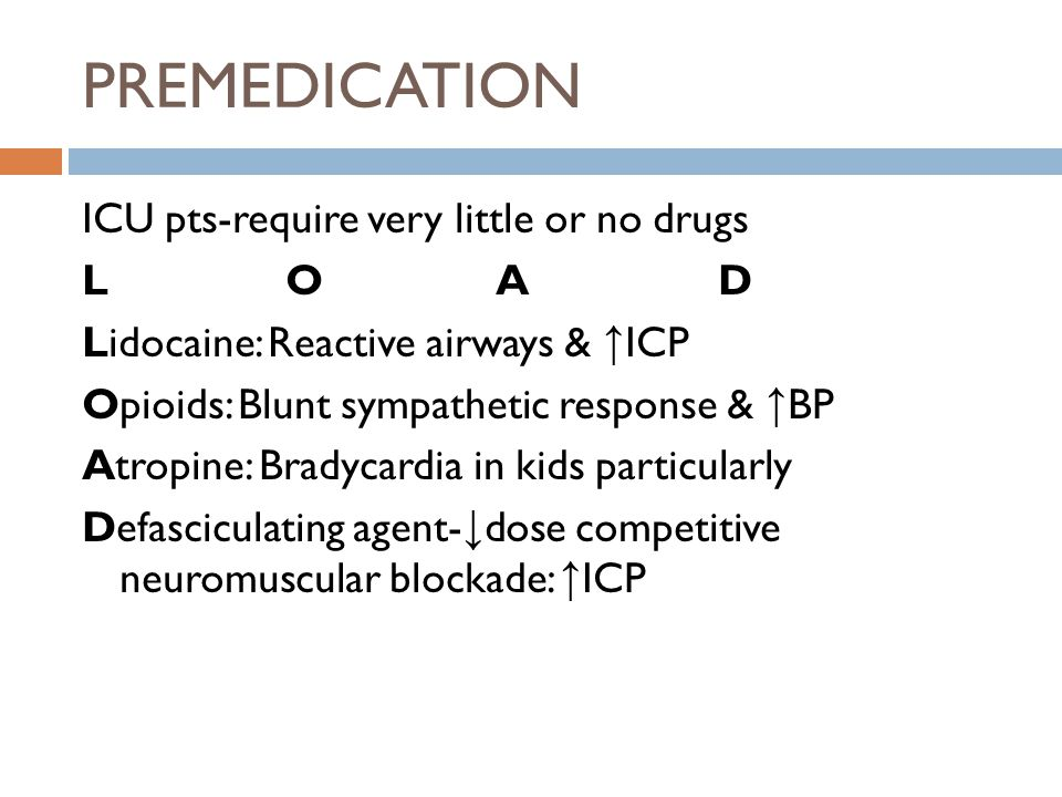PREMEDICATION ICU pts-require very little or no drugs L O A D Lidocaine: Reactive airways & ↑ ICP Opioids: Blunt sympathetic response & ↑ BP Atropine: Bradycardia in kids particularly Defasciculating agent- ↓ dose competitive neuromuscular blockade: ↑ ICP