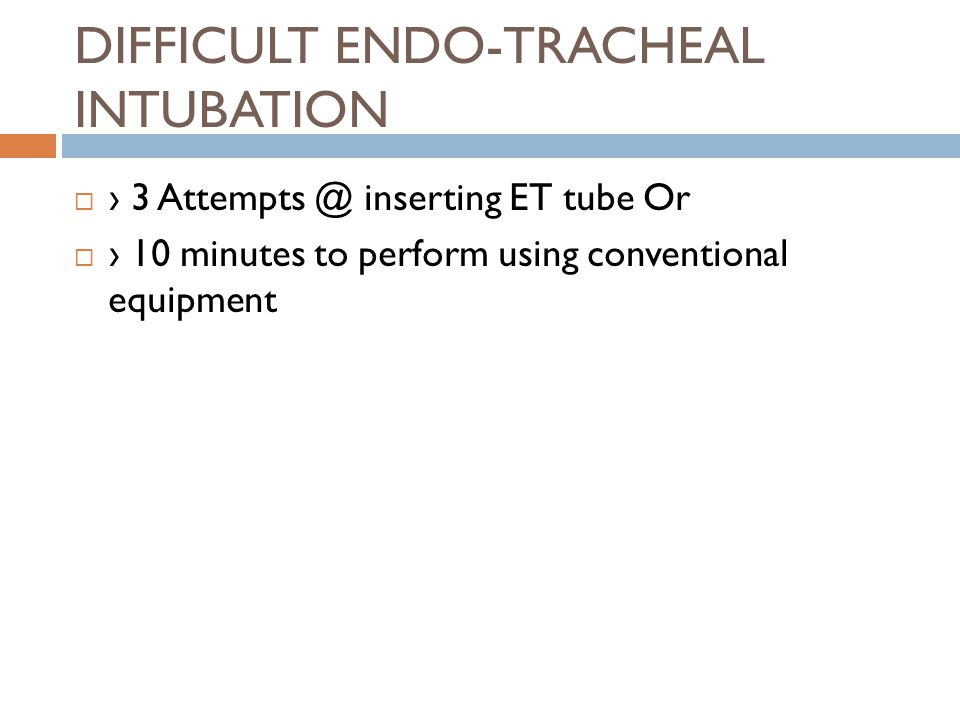 DIFFICULT ENDO-TRACHEAL INTUBATION  › 3 Attempts @ inserting ET tube Or  › 10 minutes to perform using conventional equipment