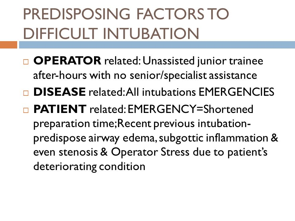 PREDISPOSING FACTORS TO DIFFICULT INTUBATION  OPERATOR related: Unassisted junior trainee after-hours with no senior/specialist assistance  DISEASE related: All intubations EMERGENCIES  PATIENT related: EMERGENCY=Shortened preparation time;Recent previous intubation- predispose airway edema, subgottic inflammation & even stenosis & Operator Stress due to patient's deteriorating condition