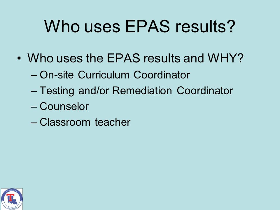 Who uses EPAS results? Who uses the EPAS results and WHY? –On-site Curriculum Coordinator –Testing and/or Remediation Coordinator –Counselor –Classroo