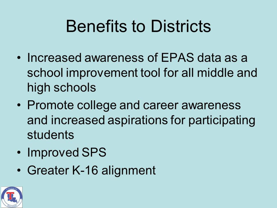 Benefits to Districts Increased awareness of EPAS data as a school improvement tool for all middle and high schools Promote college and career awarene