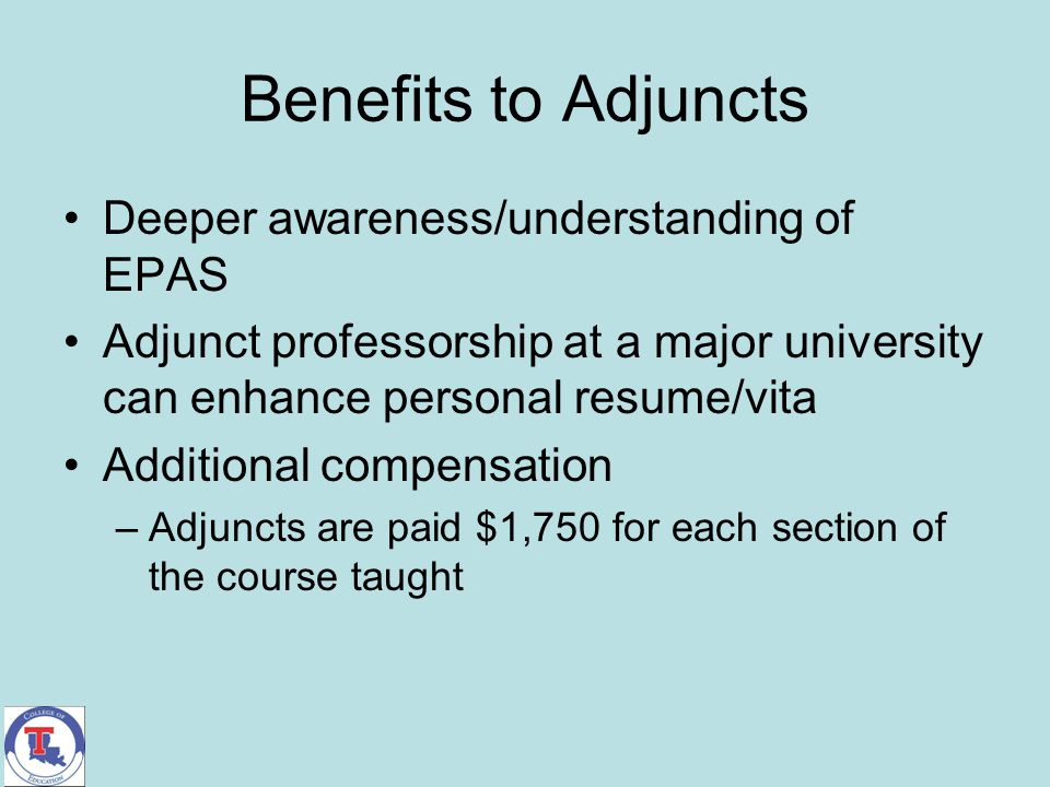 Benefits to Adjuncts Deeper awareness/understanding of EPAS Adjunct professorship at a major university can enhance personal resume/vita Additional co