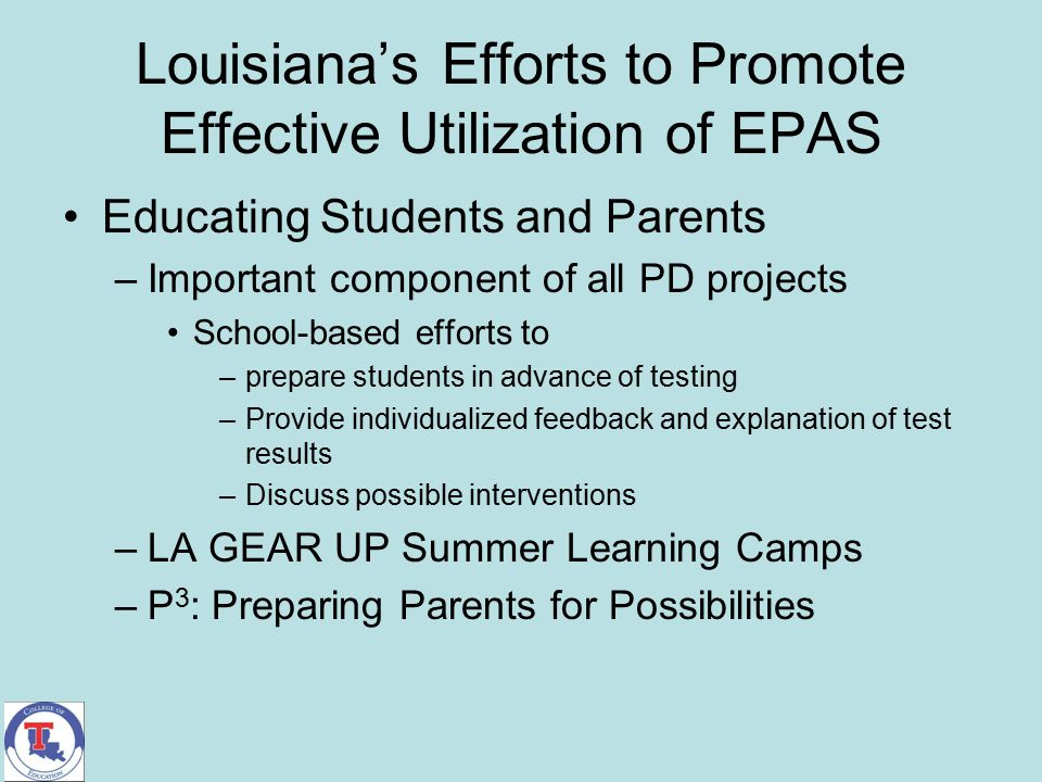 Louisiana's Efforts to Promote Effective Utilization of EPAS Educating Students and Parents –Important component of all PD projects School-based effor