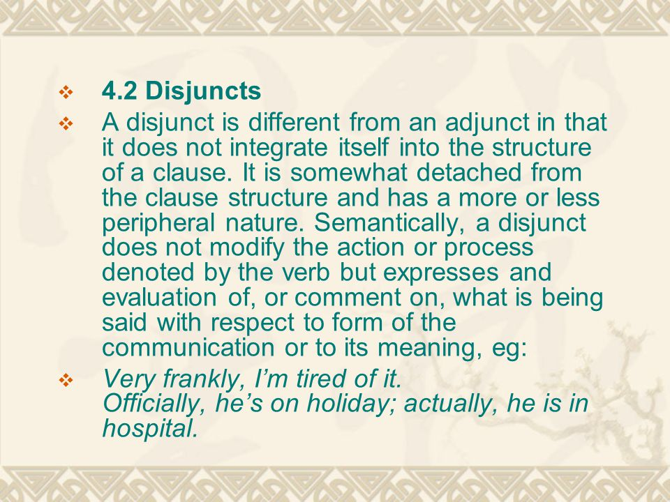  4.2 Disjuncts  A disjunct is different from an adjunct in that it does not integrate itself into the structure of a clause. It is somewhat detached