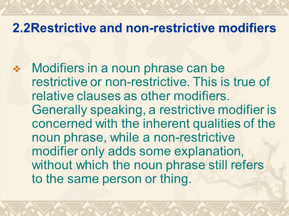 2.2Restrictive and non-restrictive modifiers  Modifiers in a noun phrase can be restrictive or non-restrictive. This is true of relative clauses as o