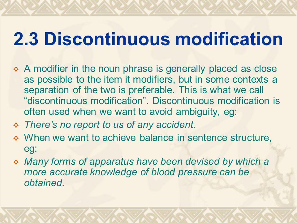 2.3 Discontinuous modification  A modifier in the noun phrase is generally placed as close as possible to the item it modifiers, but in some contexts