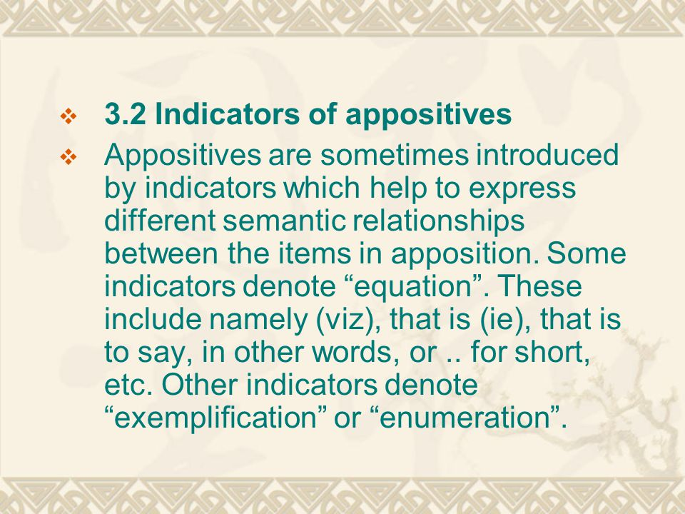  3.2 Indicators of appositives  Appositives are sometimes introduced by indicators which help to express different semantic relationships between the items in apposition.