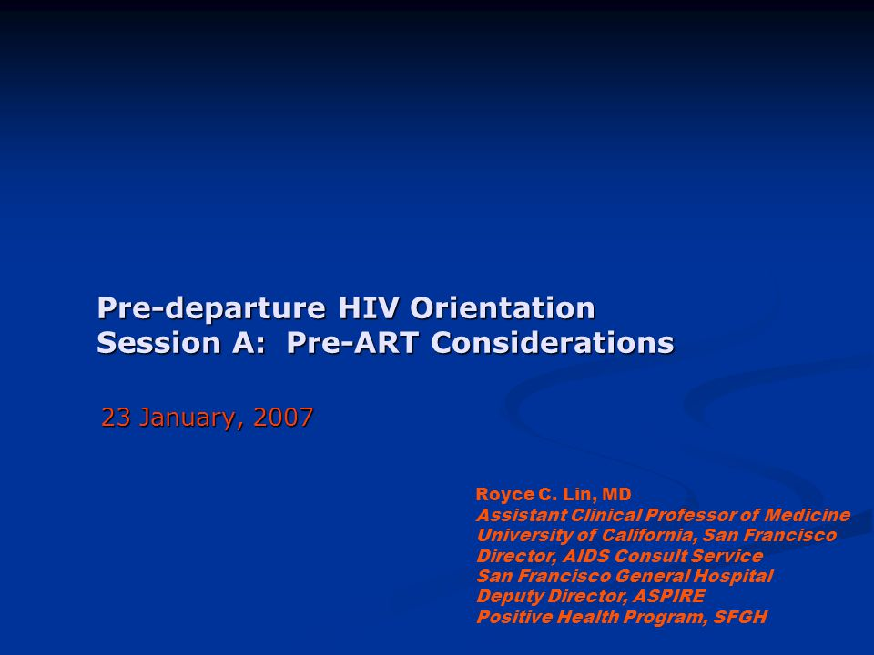 Pre-departure HIV Orientation Session A: Pre-ART Considerations 23 January, 2007 Royce C. Lin, MD Assistant Clinical Professor of Medicine University