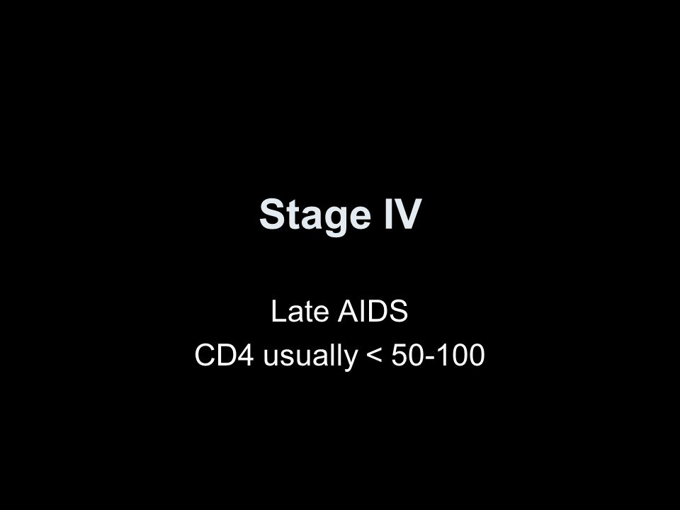 Stage IV Late AIDS CD4 usually < 50-100