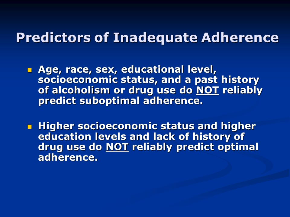 Predictors of Inadequate Adherence Age, race, sex, educational level, socioeconomic status, and a past history of alcoholism or drug use do NOT reliab
