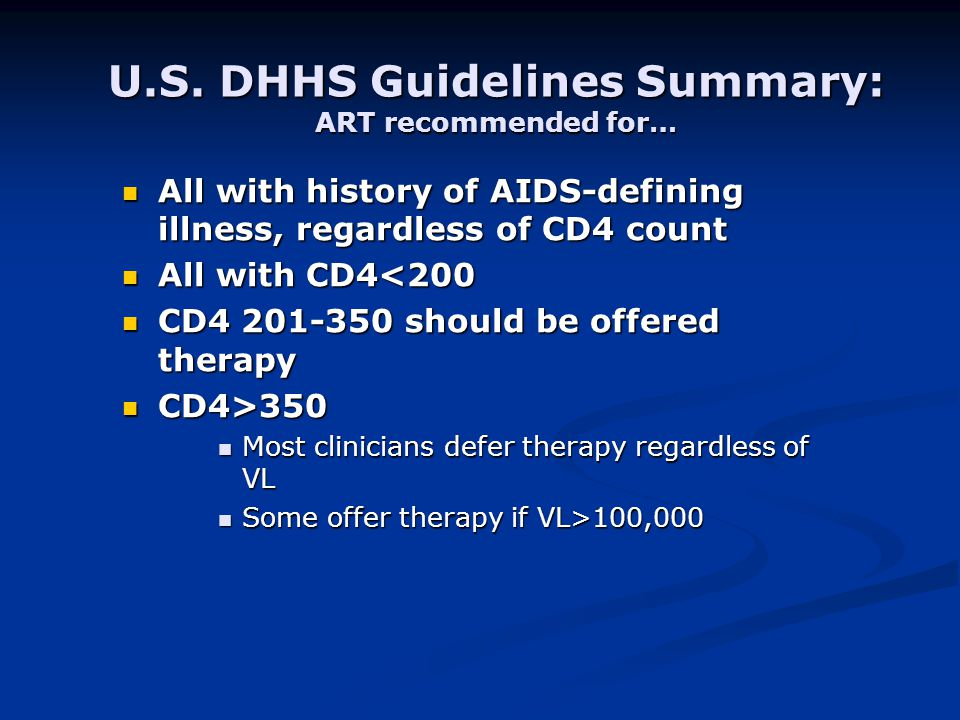 U.S. DHHS Guidelines Summary: ART recommended for… All with history of AIDS-defining illness, regardless of CD4 count All with history of AIDS-definin