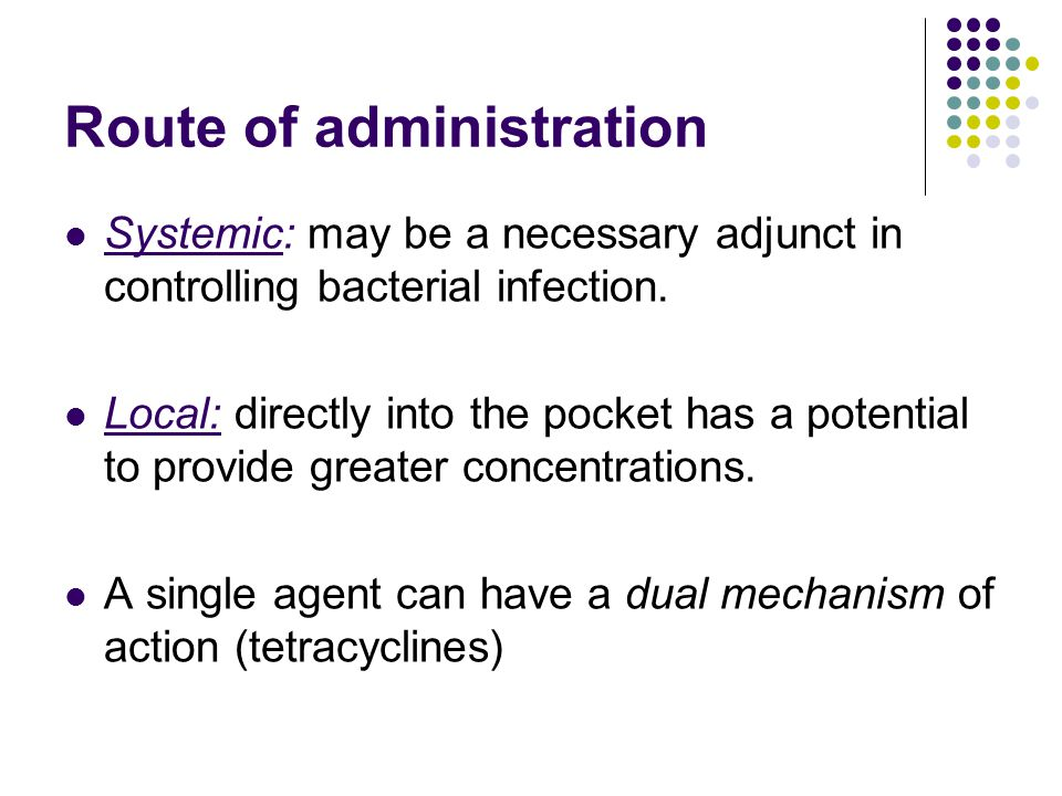 Route of administration Systemic: may be a necessary adjunct in controlling bacterial infection.