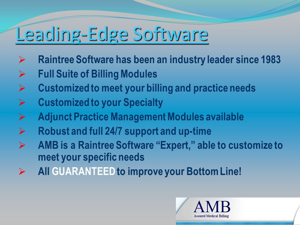 Leading-Edge Software  Raintree Software has been an industry leader since 1983  Full Suite of Billing Modules  Customized to meet your billing and practice needs  Customized to your Specialty  Adjunct Practice Management Modules available  Robust and full 24/7 support and up-time  AMB is a Raintree Software Expert, able to customize to meet your specific needs  All GUARANTEED to improve your Bottom Line!