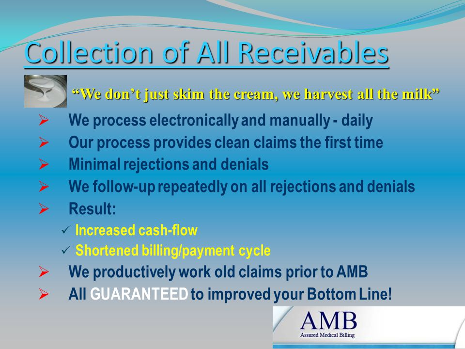 Collection of All Receivables  We process electronically and manually - daily  Our process provides clean claims the first time  Minimal rejections and denials  We follow-up repeatedly on all rejections and denials  Result: Increased cash-flow Shortened billing/payment cycle  We productively work old claims prior to AMB  All GUARANTEED to improved your Bottom Line.