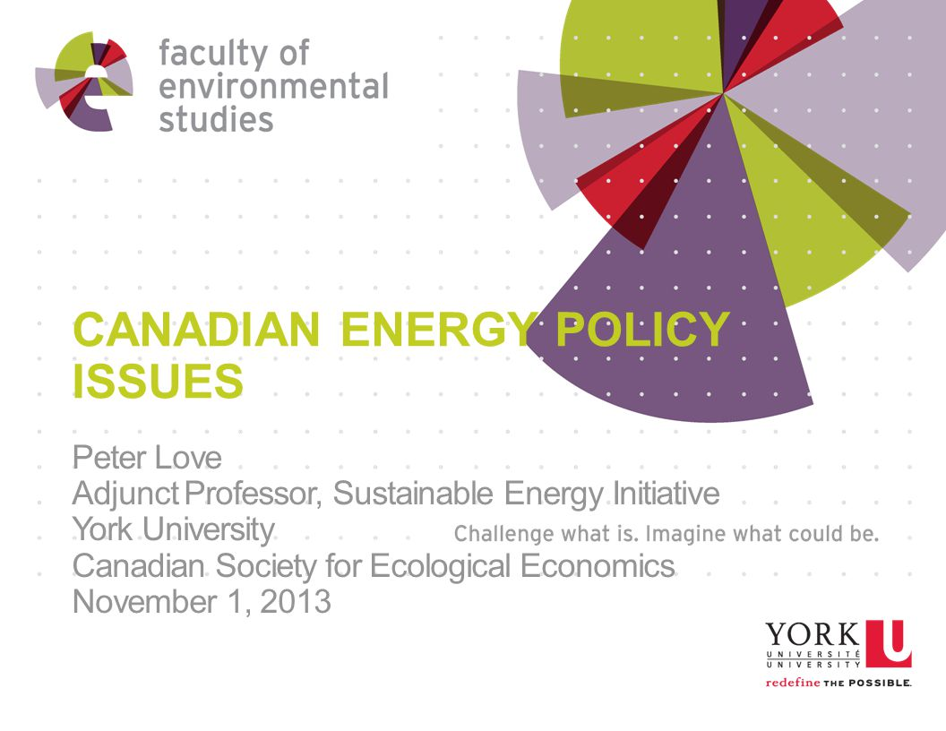CANADIAN ENERGY POLICY ISSUES Peter Love Adjunct Professor, Sustainable Energy Initiative York University Canadian Society for Ecological Economics November 1, 2013