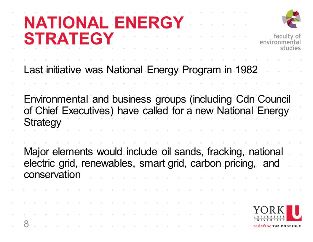 NATIONAL ENERGY STRATEGY Last initiative was National Energy Program in 1982 Environmental and business groups (including Cdn Council of Chief Executives) have called for a new National Energy Strategy Major elements would include oil sands, fracking, national electric grid, renewables, smart grid, carbon pricing, and conservation 8