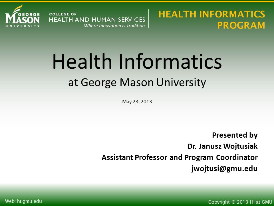 HEALTH INFORMATICS PROGRAM Copyright © 2013 HI at GMU Web: hi.gmu.edu Health Informatics at George Mason University May 23, 2013 Presented by Dr.