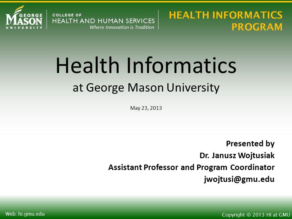 HEALTH INFORMATICS PROGRAM Copyright © 2013 HI at GMU Web: hi.gmu.edu George Mason University  Public University in Virginia  New President Dr.