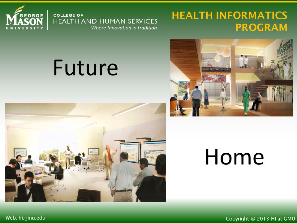 HEALTH INFORMATICS PROGRAM Copyright © 2013 HI at GMU Web: hi.gmu.edu Future Home