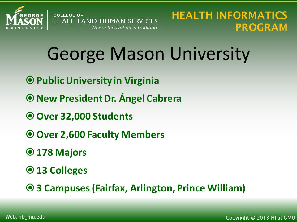 HEALTH INFORMATICS PROGRAM Copyright © 2013 HI at GMU Web: hi.gmu.edu Health Informatics Research o Decision Support o Artificial Intelligence and Machine Learning o Natural Language Processing o Electronic Medical Records o Personal Health Records o Online Health Communities o Health Terminologies and Ontologies o Health Data Standards and Information Exchange o Privacy and Security o Healthcare Data Mining and Data Warehouses