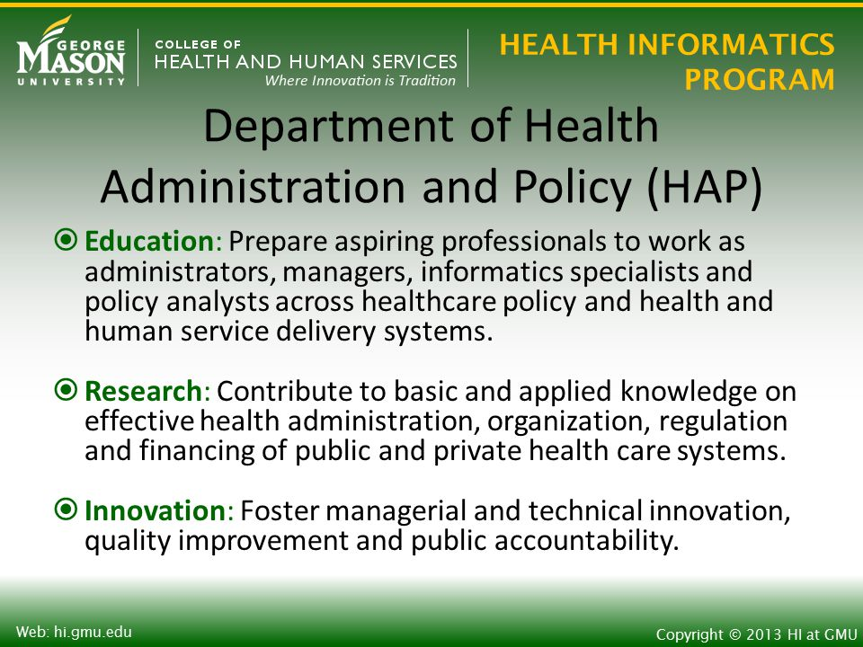 HEALTH INFORMATICS PROGRAM Copyright © 2013 HI at GMU Web: hi.gmu.edu Health Administration and Policy Health Administration Master of Health Administration (MHA), Health Systems Management Executive Management Physician Practice Management Risk Management & Patient Safety Graduate Certificates Physician Practice Management Public Health Leadership & Magmt.