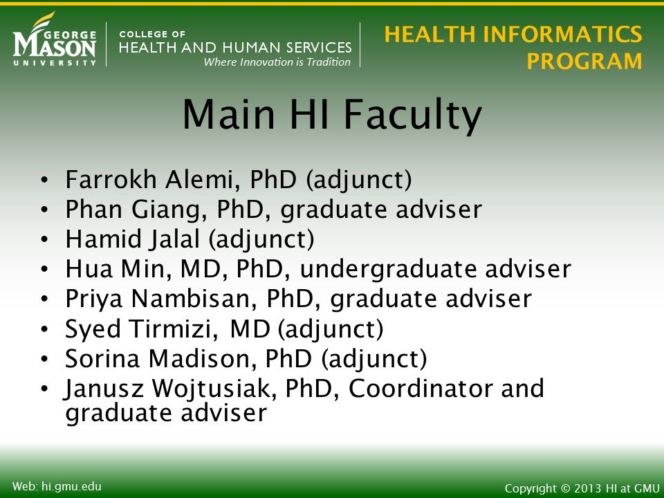 HEALTH INFORMATICS PROGRAM Copyright © 2013 HI at GMU Web: hi.gmu.edu Main HI Faculty Farrokh Alemi, PhD (adjunct) Phan Giang, PhD, graduate adviser Hamid Jalal (adjunct) Hua Min, MD, PhD, undergraduate adviser Priya Nambisan, PhD, graduate adviser Syed Tirmizi, MD (adjunct) Sorina Madison, PhD (adjunct) Janusz Wojtusiak, PhD, Coordinator and graduate adviser